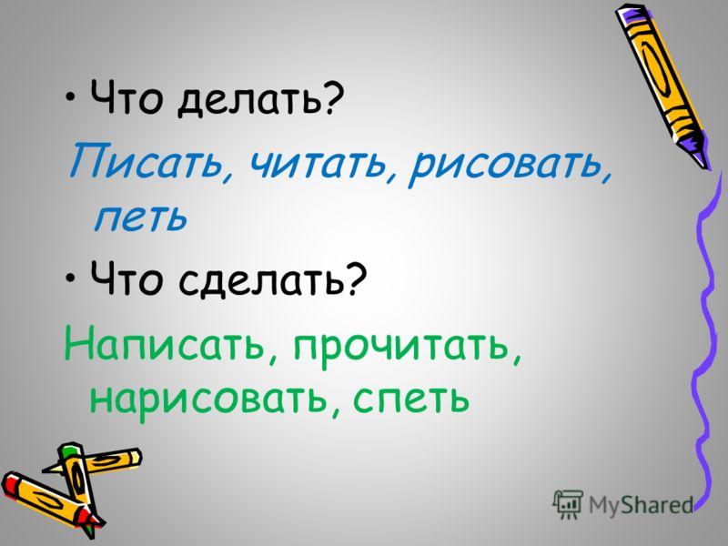 Что делать? Писать, читать, рисовать, петь Что сделать? Написать, прочитать, нарисовать, спеть