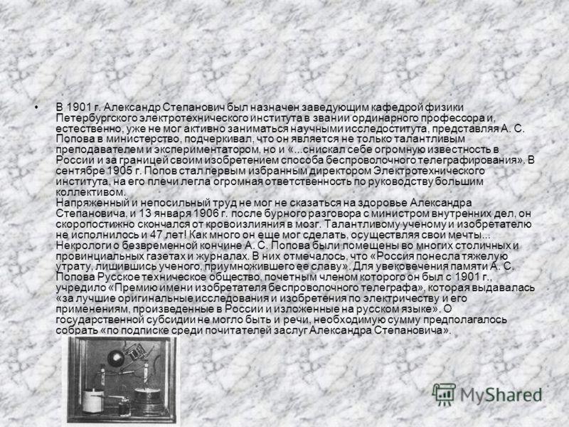 В 1901 г. Александр Степанович был назначен заведующим кафедрой физики Петербургского электротехнического института в звании ординарного профессора и, естественно, уже не мог активно заниматься научными исследоститута, представляя А. С. Попова в мини