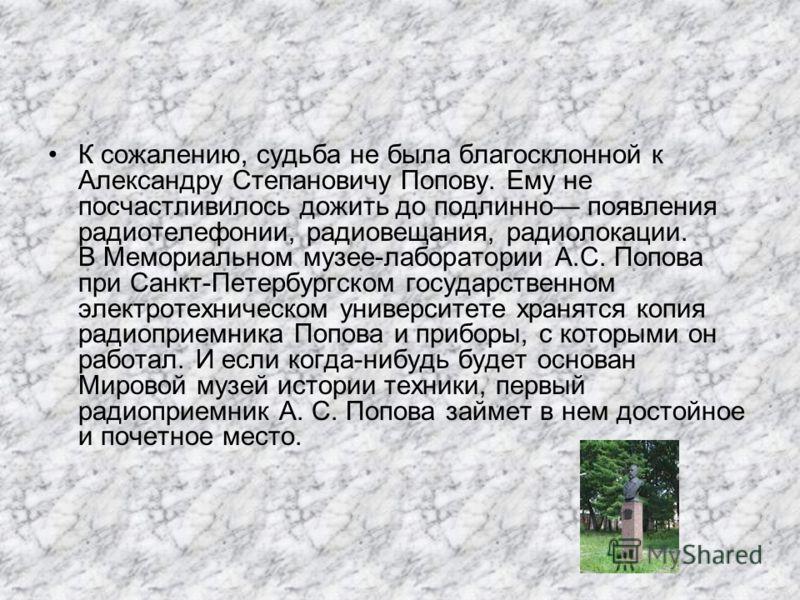 К сожалению, судьба не была благосклонной к Александру Степановичу Попову. Ему не посчастливилось дожить до подлинно появления радиотелефонии, радиовещания, радиолокации. В Мемориальном музее-лаборатории А.С. Попова при Санкт-Петербургском государств