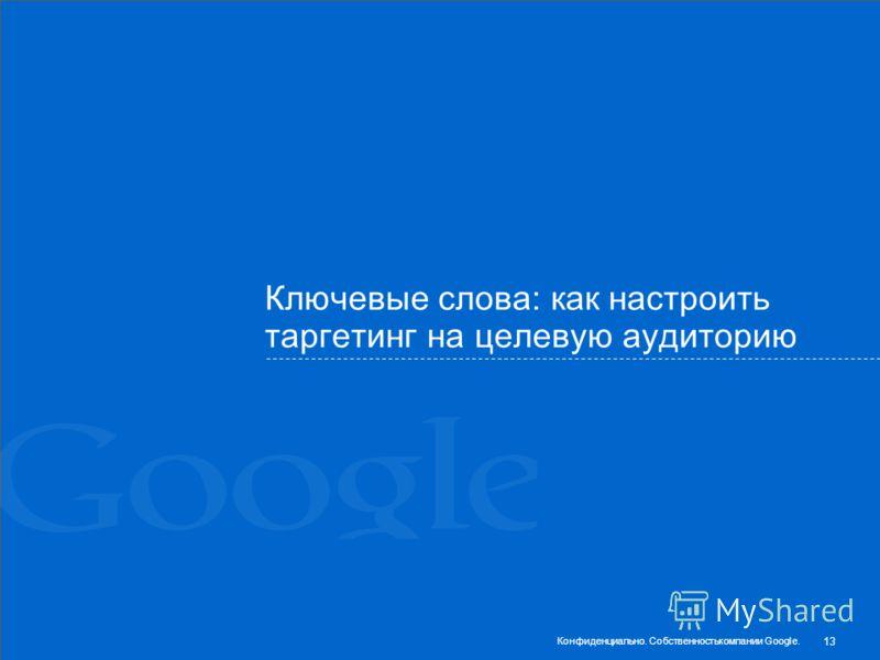Ключевые слова: как настроить таргетинг на целевую аудиторию 13 Конфиденциально. Собственностькомпании Google.