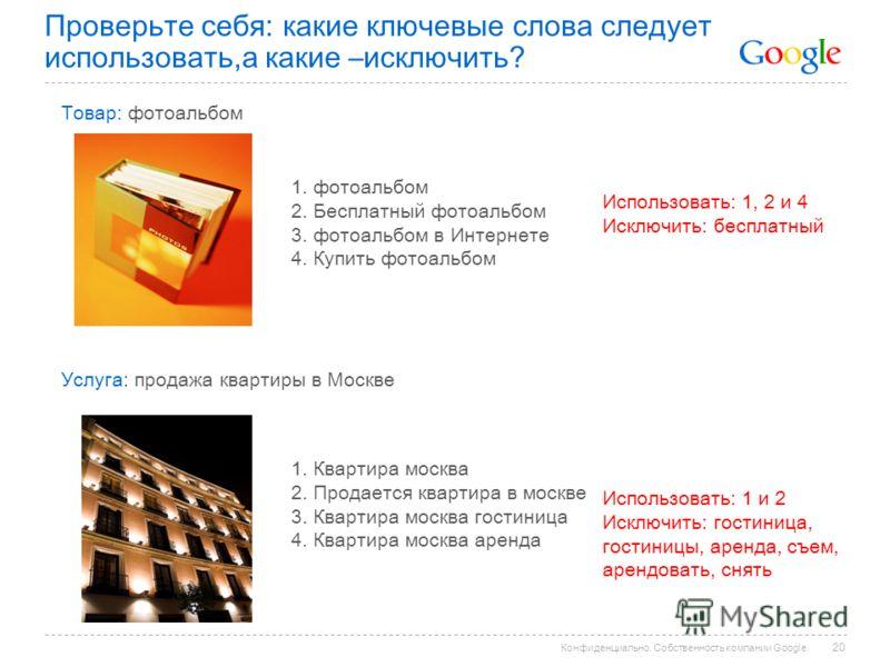 Конфиденциально. Собственность компании Google. Проверьте себя: какие ключевые слова следует использовать,а какие –исключить? Товар: фотоальбом 1. фотоальбом 2. Бесплатный фотоальбом 3. фотоальбом в Интернете 4. Купить фотоальбом Использовать: 1, 2 и