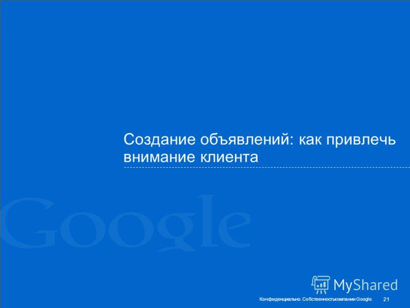 Создание объявлений: как привлечь внимание клиента 21 Конфиденциально. Собственностькомпании Google.