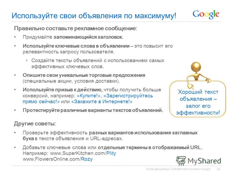 Конфиденциально. Собственность компании Google. Правильно составьте рекламное сообщение: Придумайте запоминающийся заголовок. Используйте ключевые слова в объявлении – это повысит его релевантность запросу пользователя. Создайте тексты объявлений с и