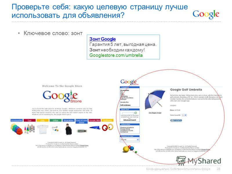 Конфиденциально. Собственность компании Google. Проверьте себя: какую целевую страницу лучше использовать для объявления? Ключевое слово: зонт Зонт Google Гарантия 5 лет, выгодная цена. Зонт необходим каждому! Googlestore.com/umbrella 26