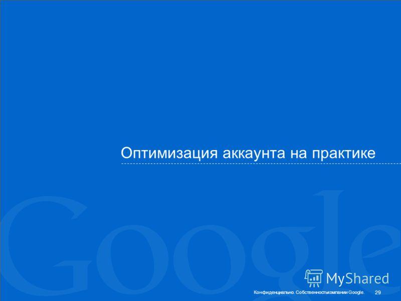 Оптимизация аккаунта на практике 29 Конфиденциально. Собственностькомпании Google.