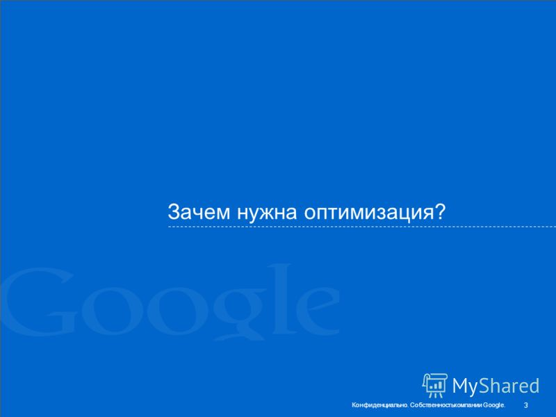 Зачем нужна оптимизация? 3 Конфиденциально. Собственностькомпании Google.