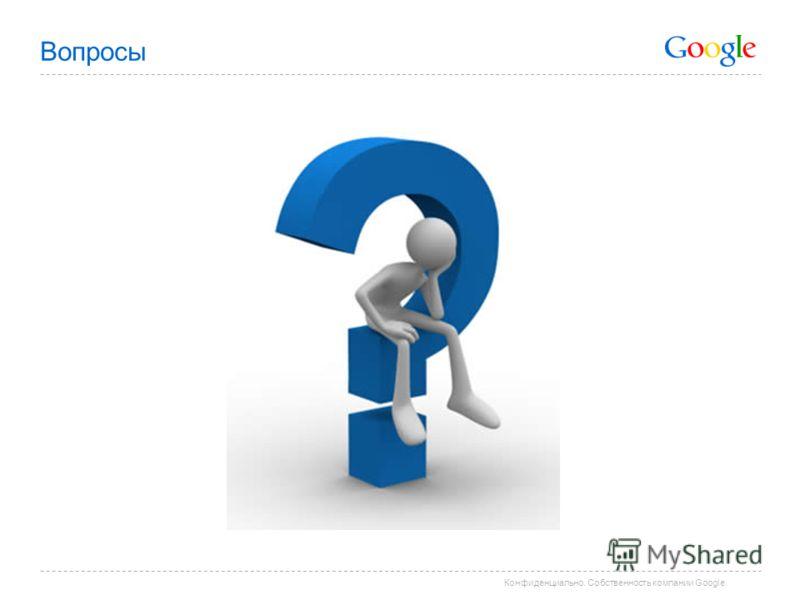 Конфиденциально. Собственность компании Google. Вопросы
