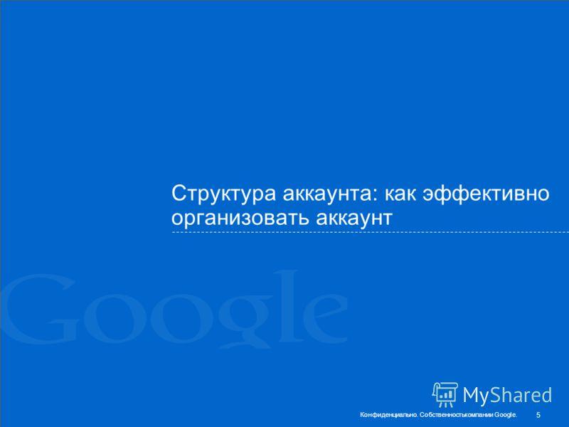 Структура аккаунта: как эффективно организовать аккаунт 5 Конфиденциально. Собственностькомпании Google.