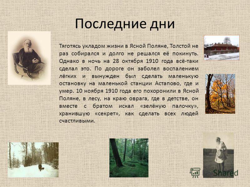 Последние дни Тяготясь укладом жизни в Ясной Поляне, Толстой не раз собирался и долго не решался её покинуть. Однако в ночь на 28 октября 1910 года всё-таки сделал это. По дороге он заболел воспалением лёгких и вынужден был сделать маленькую остановк