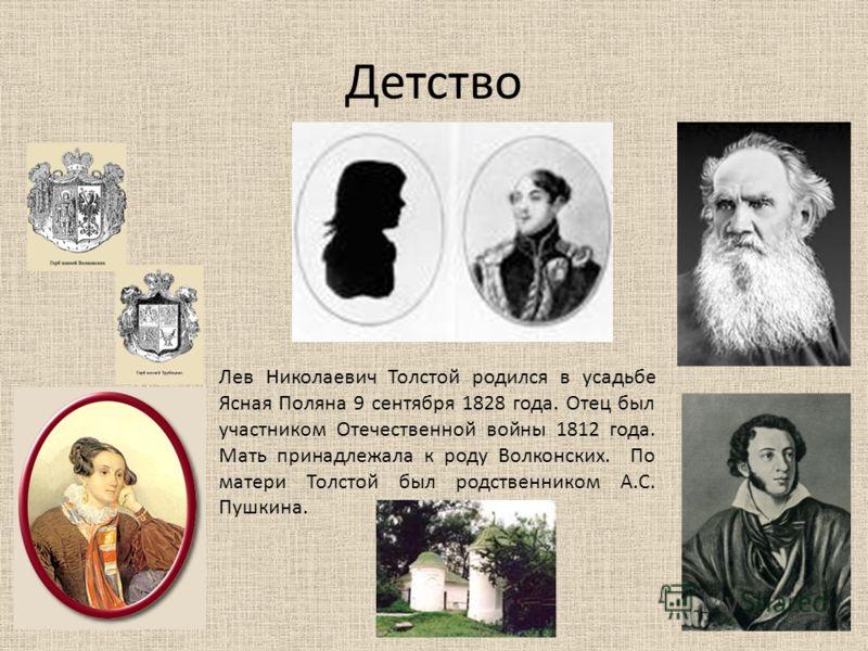 Детство Лев Николаевич Толстой родился в усадьбе Ясная Поляна 9 сентября 1828 года. Отец был участником Отечественной войны 1812 года. Мать принадлежала к роду Волконских. По матери Толстой был родственником А.С. Пушкина.