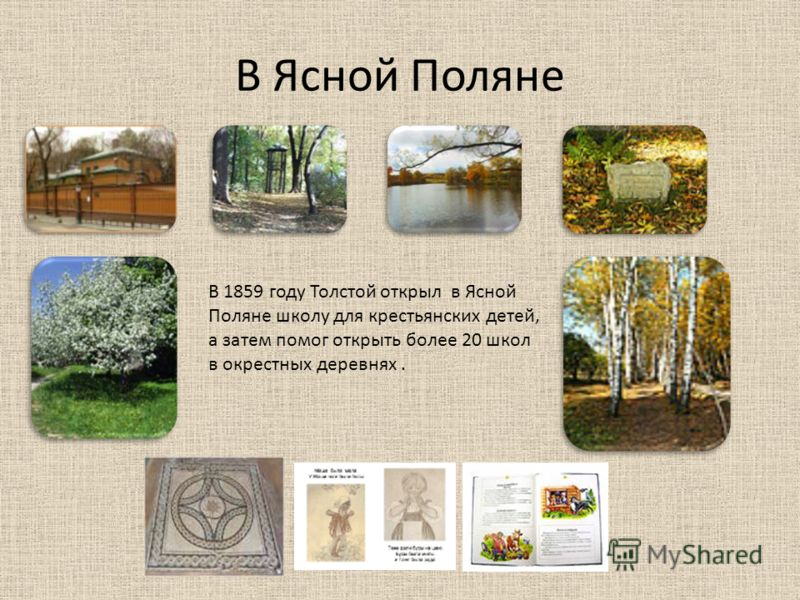 В Ясной Поляне В 1859 году Толстой открыл в Ясной Поляне школу для крестьянских детей, а затем помог открыть более 20 школ в окрестных деревнях.