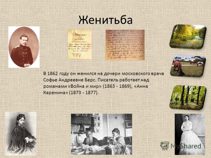 Женитьба В 1862 году он женился на дочери московского врача Софье Андреевне Берс. Писатель работает над романами «Война и мир» (1863 - 1869), «Анна Каренина» (1873 - 1877).