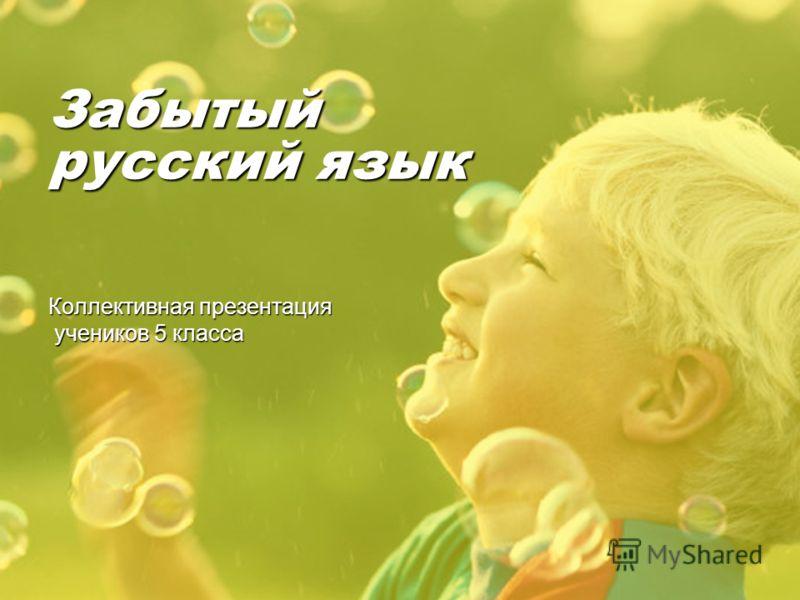 Забытый русский язык Коллективная презентация учеников 5 класса учеников 5 класса