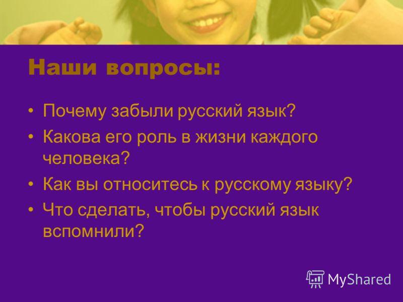 Наши вопросы: Почему забыли русский язык? Какова его роль в жизни каждого человека? Как вы относитесь к русскому языку? Что сделать, чтобы русский язык вспомнили?