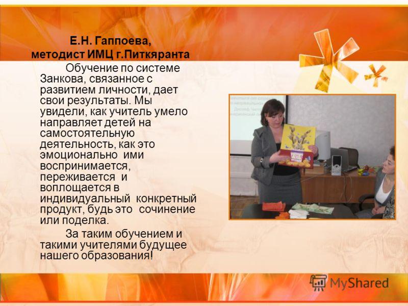 Е.Н. Гаппоева, методист ИМЦ г.Питкяранта Обучение по системе Занкова, связанное с развитием личности, дает свои результаты. Мы увидели, как учитель умело направляет детей на самостоятельную деятельность, как это эмоционально ими воспринимается, переж