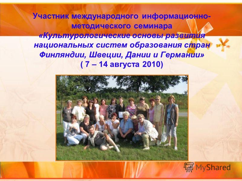 Участник международного информационно- методического семинара «Культурологические основы развития национальных систем образования стран Финляндии, Швеции, Дании и Германии» ( 7 – 14 августа 2010)