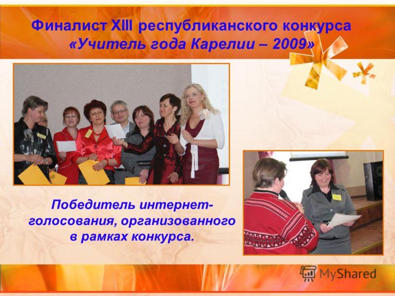 Финалист XIII республиканского конкурса «Учитель года Карелии – 2009» Победитель интернет- голосования, организованного в рамках конкурса.