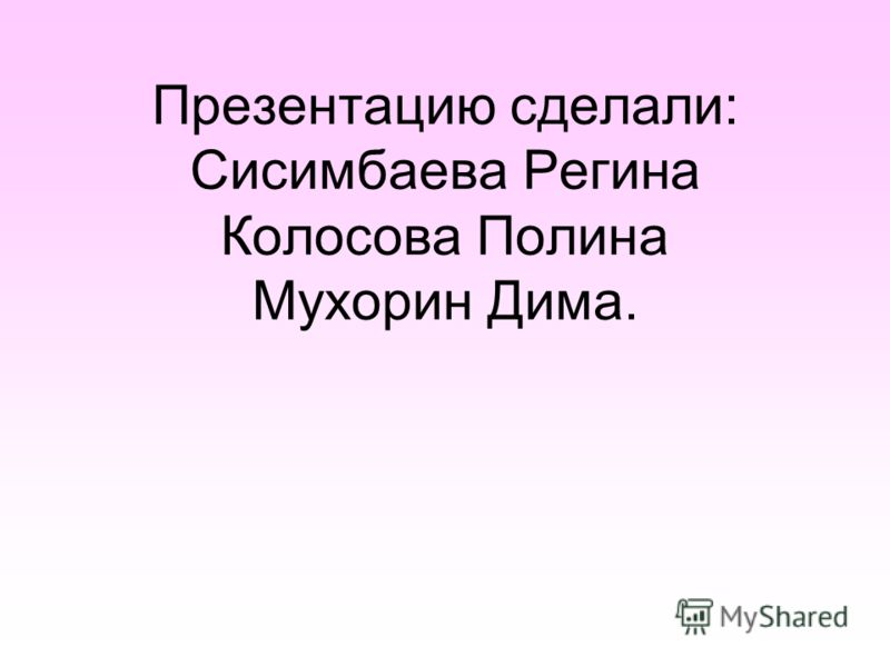 Презентацию сделали: Сисимбаева Регина Колосова Полина Мухорин Дима.