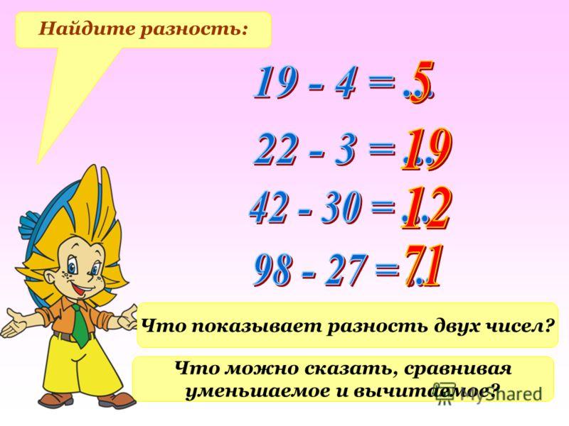 Найдите разность: Что показывает разность двух чисел? Что можно сказать, сравнивая уменьшаемое и вычитаемое?