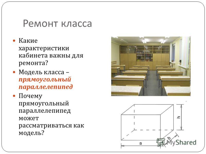 Ремонт класса Какие характеристики кабинета важны для ремонта ? Модель класса – прямоугольный параллелепипед Почему прямоугольный параллелепипед может рассматриваться как модель ?