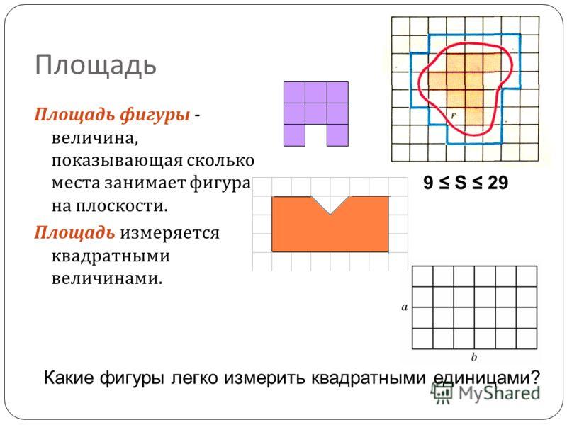 Площадь Площадь фигуры - величина, показывающая сколько места занимает фигура на плоскости. Площадь измеряется квадратными величинами. Какие фигуры легко измерить квадратными единицами? 9 S 29
