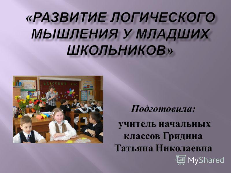 Подготовила : учитель начальных классов Гридина Татьяна Николаевна