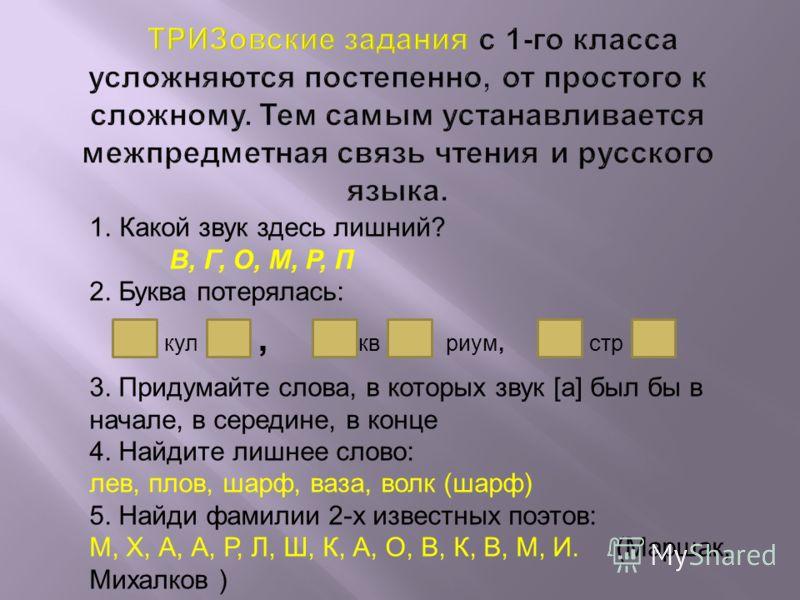 1.Какой звук здесь лишний? В, Г, О, М, Р, П 2. Буква потерялась: 3. Придумайте слова, в которых звук [а] был бы в начале, в середине, в конце 4. Найдите лишнее слово: лев, плов, шарф, ваза, волк (шарф) 5. Найди фамилии 2-х известных поэтов: М, X, А,