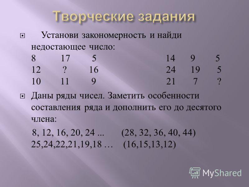Установи закономерность и найди недостающее число : 8 17 51495 12 ? 16 24 19 5 10 11 9 21 7 ? Даны ряды чисел. Заметить особенности составления ряда и дополнить его до десятого члена : 8, 12, 16, 20, 24... (28, 32, 36, 40, 44) 25,24,22,21,19,18 … (16