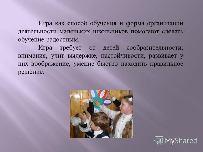 Игра как способ обучения и форма организации деятельности маленьких школьников помогают сделать обучение радостным. Игра требует от детей сообразительности, внимания, учит выдержке, настойчивости, развивает у них воображение, умение быстро находить п