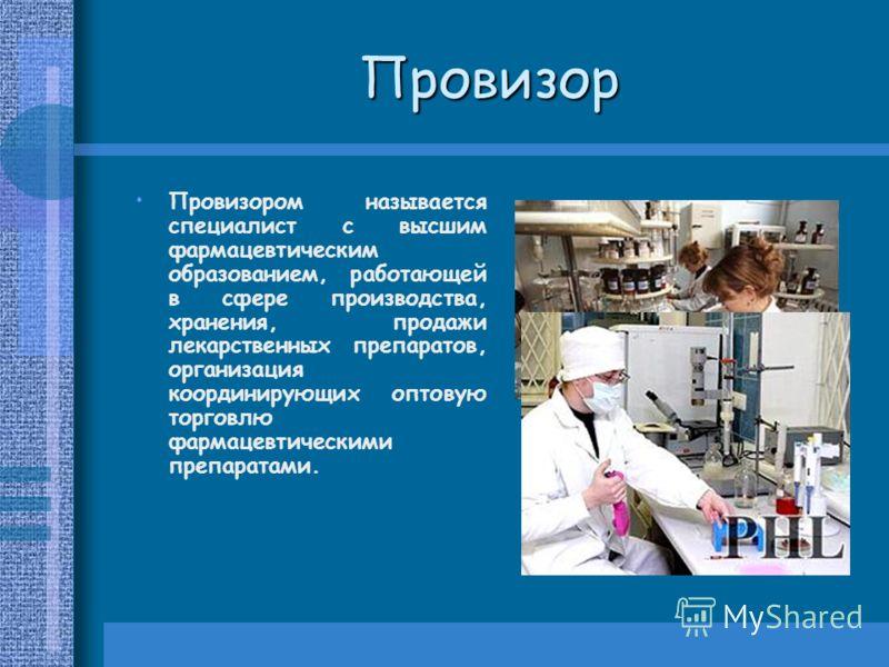 Провизор Провизором называется специалист с высшим фармацевтическим образованием, работающей в сфере производства, хранения, продажи лекарственных препаратов, организация координирующих оптовую торговлю фармацевтическими препаратами.
