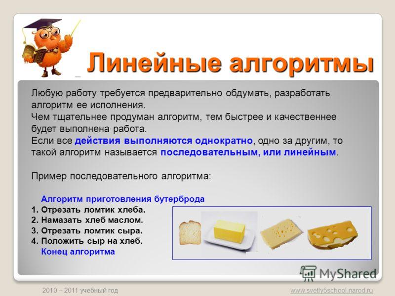 www.svetly5school.narod.ru 2010 – 2011 учебный год Линейные алгоритмы Любую работу требуется предварительно обдумать, разработать алгоритм ее исполнения. Чем тщательнее продуман алгоритм, тем быстрее и качественнее будет выполнена работа. Если все де