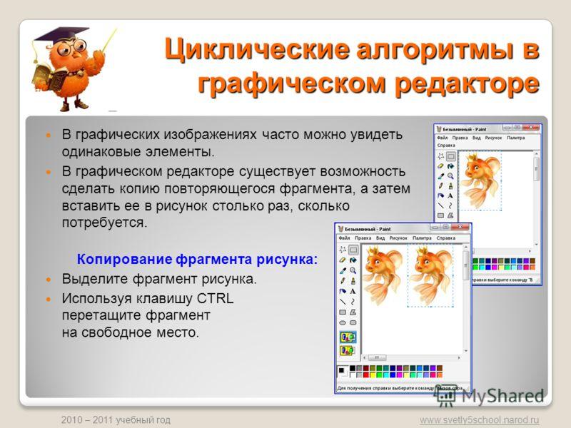 www.svetly5school.narod.ru 2010 – 2011 учебный год Циклические алгоритмы в графическом редакторе В графических изображениях часто можно увидеть одинаковые элементы. В графическом редакторе существует возможность сделать копию повторяющегося фрагмента