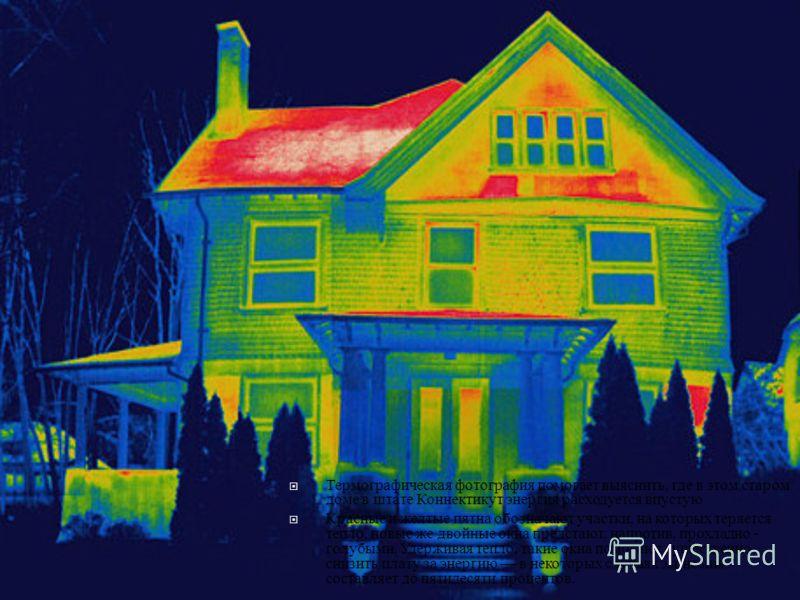 Термографическая фотография помогает выяснить, где в этом старом доме в штате Коннектикут энергия расходуется впустую Красные и желтые пятна обозначают участки, на которых теряется тепло, новые же двойные окна предстают, напротив, прохладно - голубым