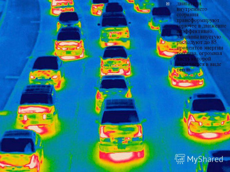 двигатели внутреннего сгорания трансформируют горючее в движение неэффективно. Машины впустую расходуют до 85 процентов энергии топлива, огромная часть которой выделяется в виде тепла.