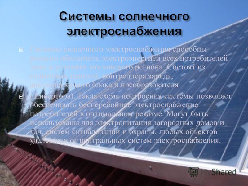 Системы солнечного электроснабжения способны реально обеспечить электроэнергией всех потребителей даже в условиях московского региона. Состоят из солнечных панелей, контроллера заряда, аккумуляторного блока и преобразователя ( инвертора ). Такая схем