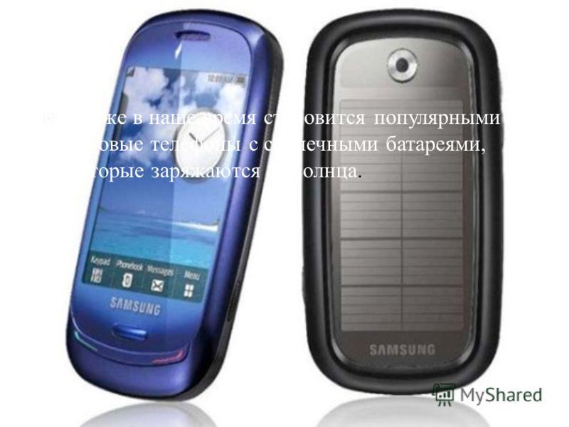 Также в наше время становится популярными сотовые телефоны с солнечными батареями, которые заряжаются от солнца.