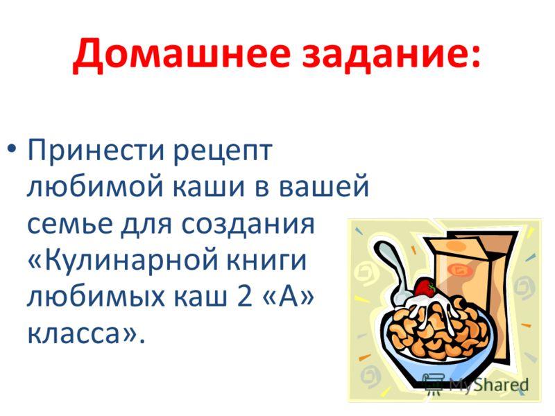 Домашнее задание: Принести рецепт любимой каши в вашей семье для создания «Кулинарной книги любимых каш 2 «А» класса».