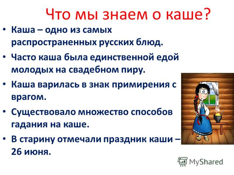Что мы знаем о каше? Каша – одно из самых распространенных русских блюд. Часто каша была единственной едой молодых на свадебном пиру. Каша варилась в знак примирения с врагом. Существовало множество способов гадания на каше. В старину отмечали праздн