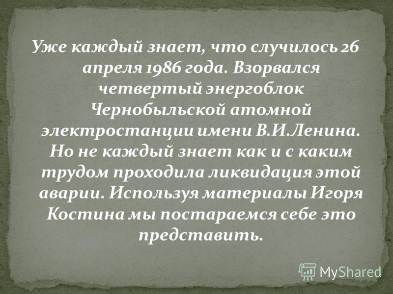 Уже каждый знает, что случилось 26 апреля 1986 года. Взорвался четвертый энергоблок Чернобыльской атомной электростанции имени В.И.Ленина. Но не каждый знает как и с каким трудом проходила ликвидация этой аварии. Используя материалы Игоря Костина мы