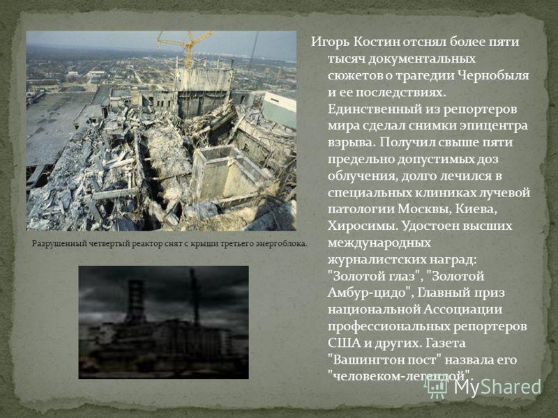 Игорь Костин отснял более пяти тысяч документальных сюжетов о трагедии Чернобыля и ее последствиях. Единственный из репортеров мира сделал снимки эпицентра взрыва. Получил свыше пяти предельно допустимых доз облучения, долго лечился в специальных кли
