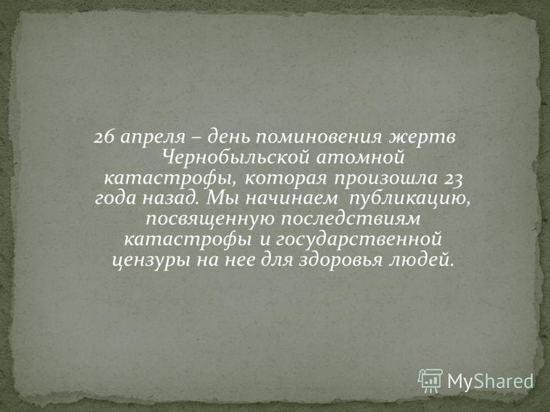 26 апреля – день поминовения жертв Чернобыльской атомной катастрофы, которая произошла 23 года назад. Мы начинаем публикацию, посвященную последствиям катастрофы и государственной цензуры на нее для здоровья людей.