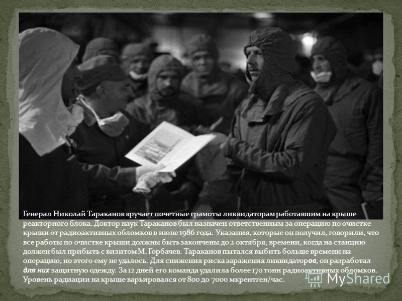 Генерал Николай Тараканов вручает почетные грамоты ликвидаторам работавшим на крыше реакторного блока. Доктор наук Тараканов был назначен ответственным за операцию по очистке крыши от радиоактивных обломков в июне 1986 года. Указания, которые он полу
