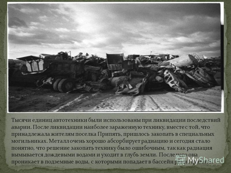 Тысячи единиц автотехники были использованы при ликвидации последствий аварии. После ликвидации наиболее зараженную технику, вместе с той, что принадлежала жителям поселка Припять, пришлось закопать в специальных могильниках. Металл очень хорошо абсо