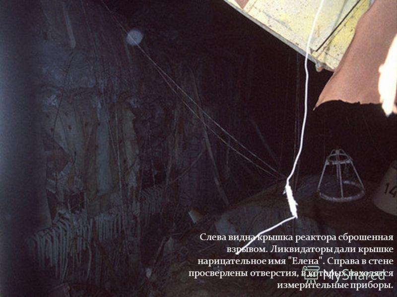 Слева видна крышка реактора сброшенная взрывом. Ликвидаторы дали крышке нарицательное имя Елена. Справа в стене просверлены отверстия, в которых находятся измерительные приборы.