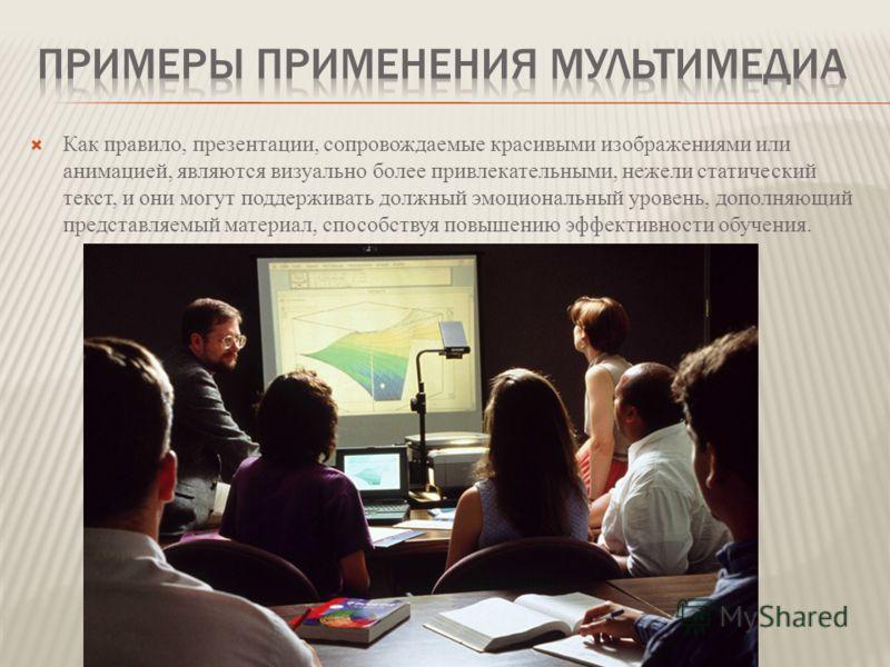 Как правило, презентации, сопровождаемые красивыми изображениями или анимацией, являются визуально более привлекательными, нежели статический текст, и они могут поддерживать должный эмоциональный уровень, дополняющий представляемый материал, способст