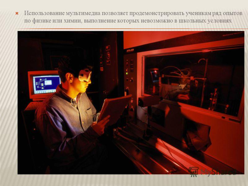Использование мультимедиа позволяет продемонстрировать ученикам ряд опытов по физике или химии, выполнение которых невозможно в школьных условиях