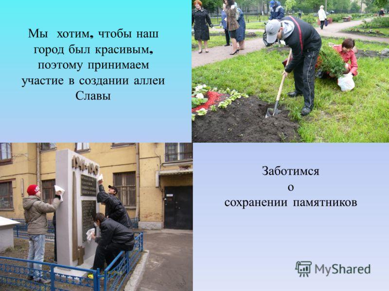 Мы хотим, чтобы наш город был красивым, поэтому принимаем участие в создании аллеи Славы Заботимся о сохранении памятников