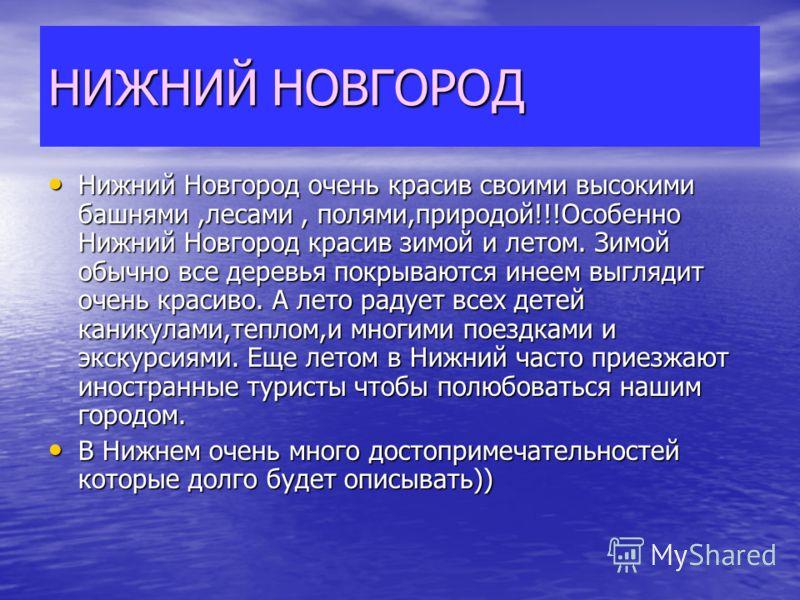 НИЖНИЙ НОВГОРОД Нижний Новгород очень красив своими высокими башнями,лесами, полями,природой!!!Особенно Нижний Новгород красив зимой и летом. Зимой обычно все деревья покрываются инеем выглядит очень красиво. А лето радует всех детей каникулами,тепло