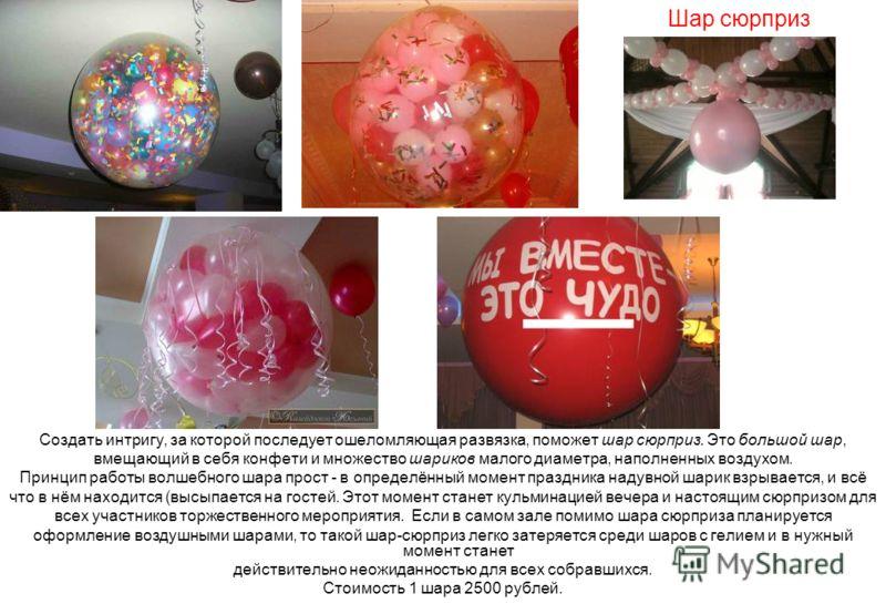 Шар сюрприз Создать интригу, за которой последует ошеломляющая развязка, поможет шар сюрприз. Это большой шар, вмещающий в себя конфети и множество шариков малого диаметра, наполненных воздухом. Принцип работы волшебного шара прост - в определённый м
