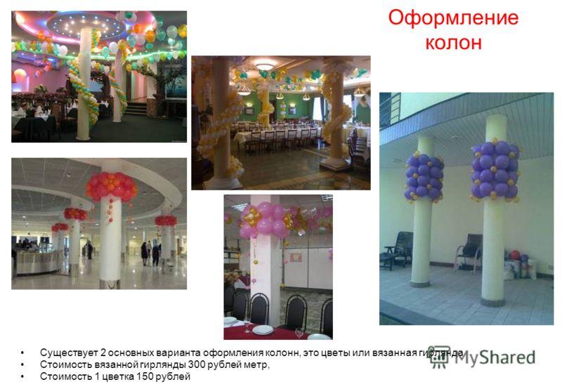 Оформление колон Существует 2 основных варианта оформления колонн, это цветы или вязанная гирлянда Стоимость вязанной гирлянды 300 рублей метр, Стоимость 1 цветка 150 рублей